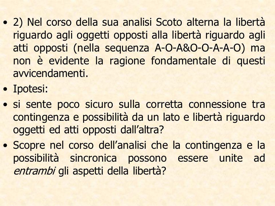 2) Nel corso della sua analisi Scoto alterna la libertà riguardo agli oggetti opposti alla libertà riguardo agli atti opposti (nella sequenza A-O-A&O-O-A-A-O) ma non è evidente la ragione fondamentale di questi avvicendamenti.