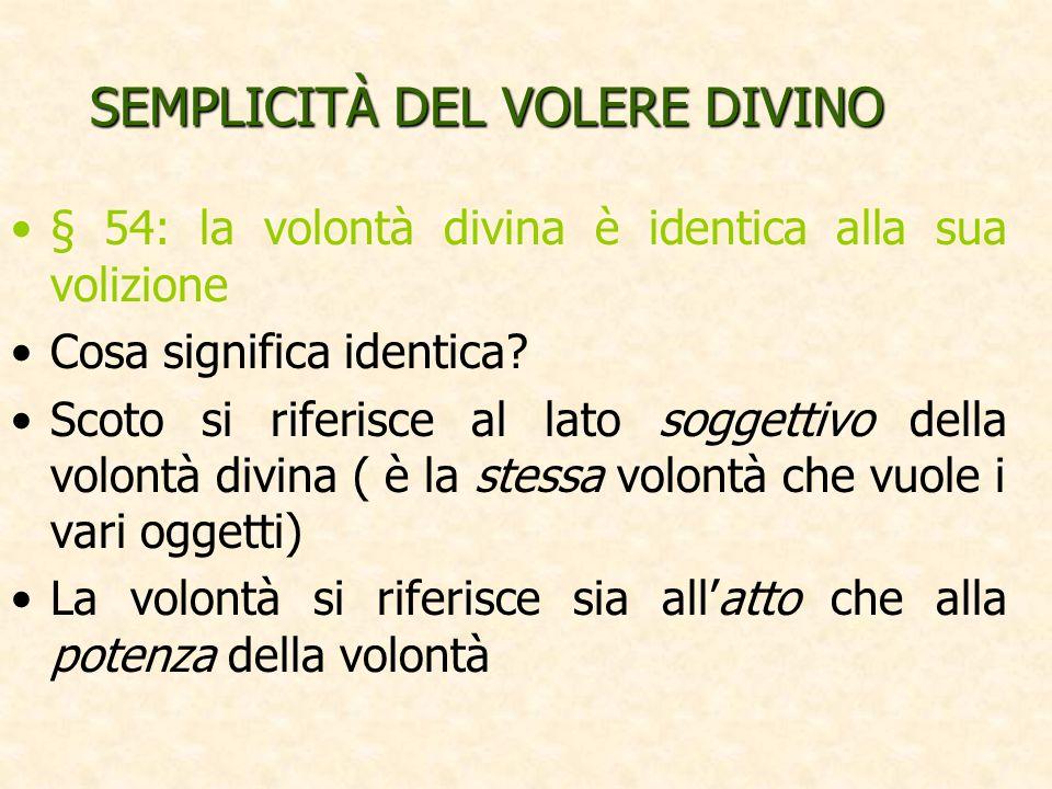 SEMPLICITÀ DEL VOLERE DIVINO § 54: la volontà divina è identica alla sua volizione Cosa significa identica? Scoto si riferisce al lato soggettivo dell