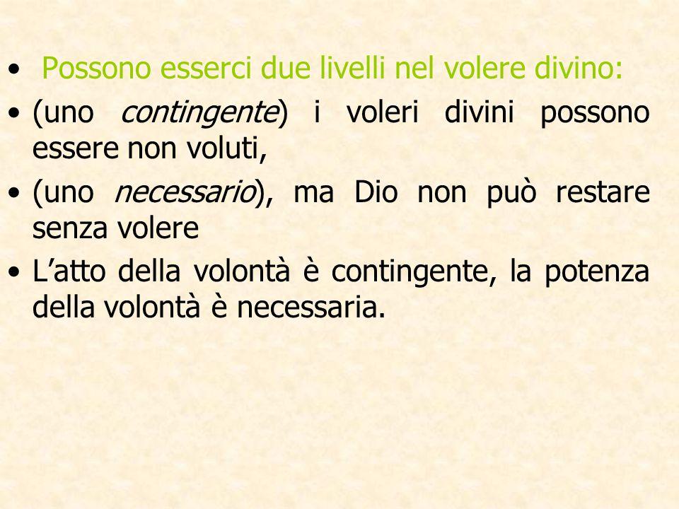 Possono esserci due livelli nel volere divino: (uno contingente) i voleri divini possono essere non voluti, (uno necessario), ma Dio non può restare s