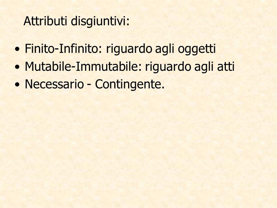 Attributi disgiuntivi: Finito-Infinito: riguardo agli oggetti Mutabile-Immutabile: riguardo agli atti Necessario - Contingente.