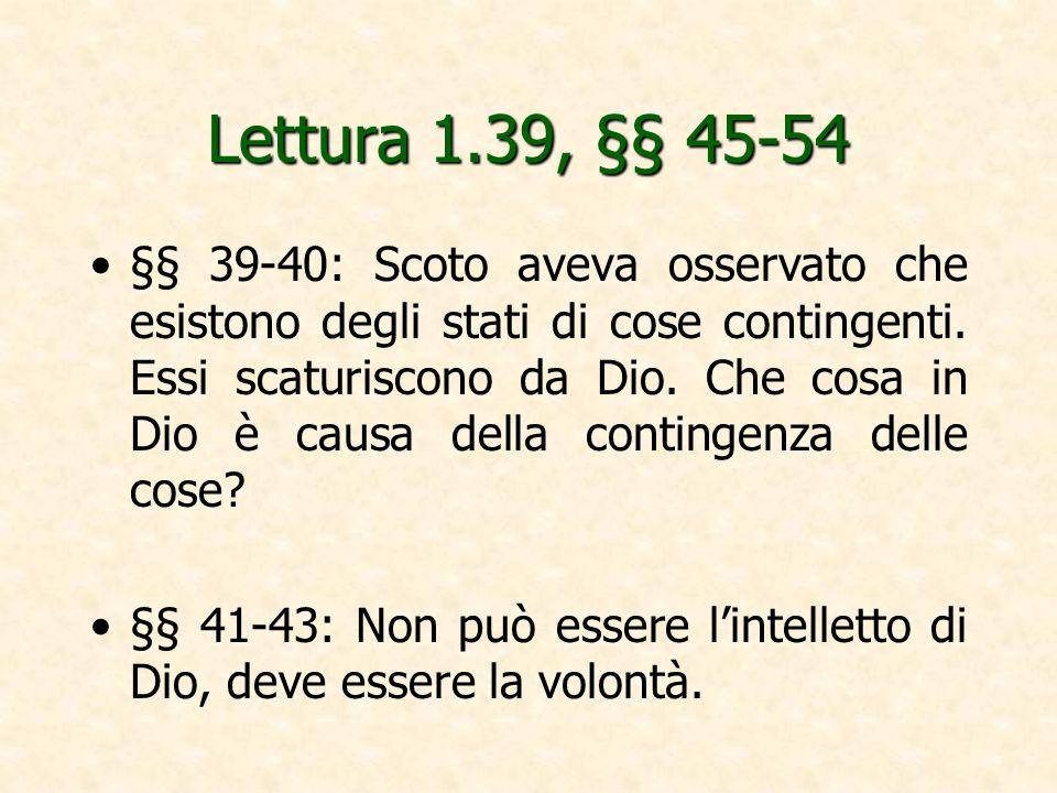 Lettura 1.39, §§ 45-54 §§ 39-40: Scoto aveva osservato che esistono degli stati di cose contingenti. Essi scaturiscono da Dio. Che cosa in Dio è causa