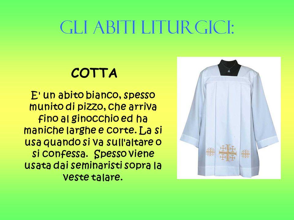 Gli Abiti liturgici: COTTA E' un abito bianco, spesso munito di pizzo, che arriva fino al ginocchio ed ha maniche larghe e corte. La si usa quando si