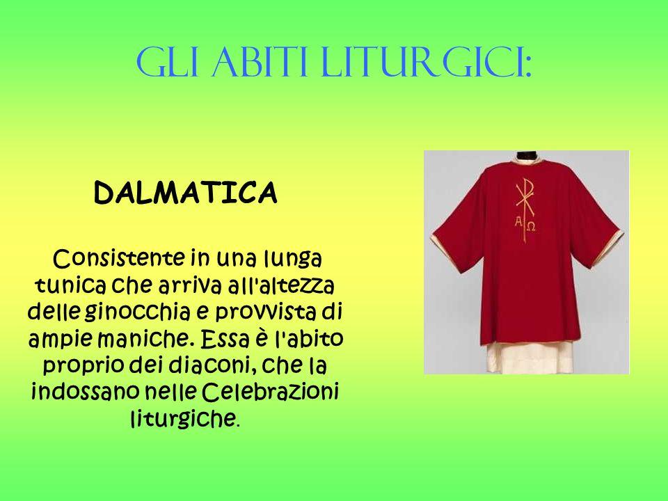 Gli Abiti liturgici: DALMATICA Consistente in una lunga tunica che arriva all'altezza delle ginocchia e provvista di ampie maniche. Essa è l'abito pro