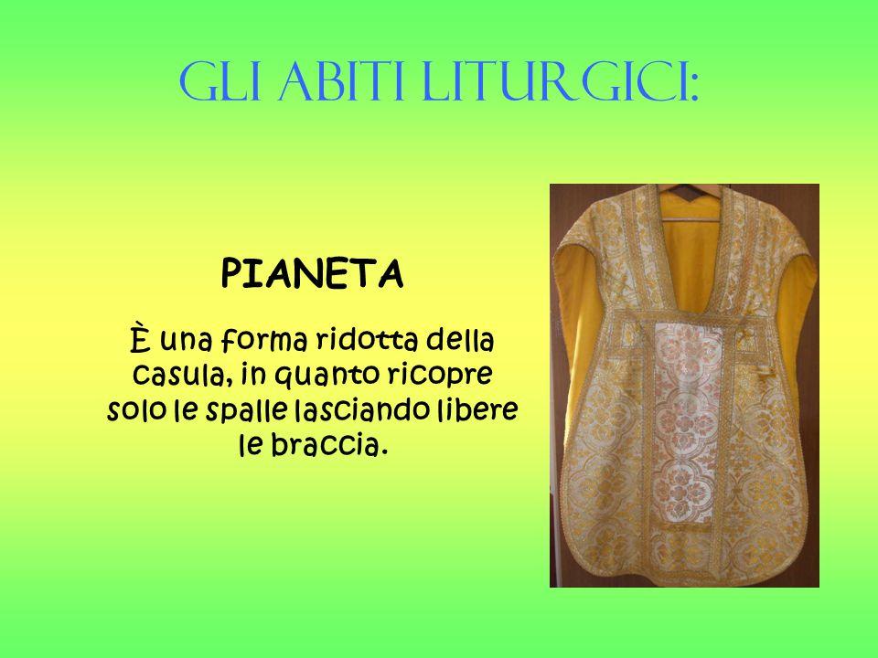 Gli Abiti liturgici: PIANETA È una forma ridotta della casula, in quanto ricopre solo le spalle lasciando libere le braccia.