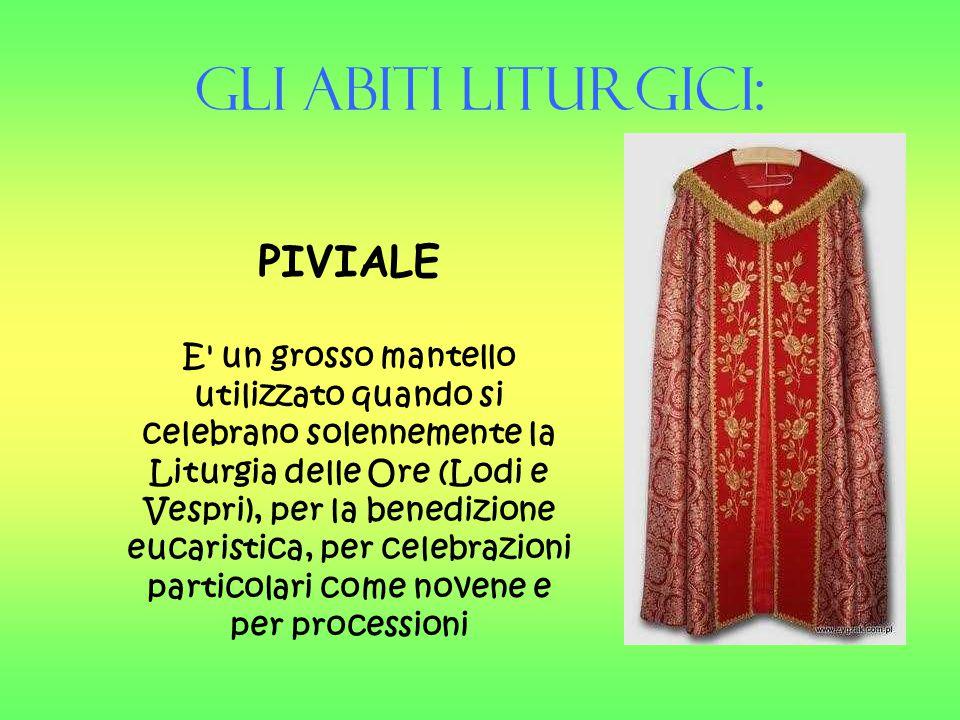 Gli Abiti liturgici: PIVIALE E' un grosso mantello utilizzato quando si celebrano solennemente la Liturgia delle Ore (Lodi e Vespri), per la benedizio