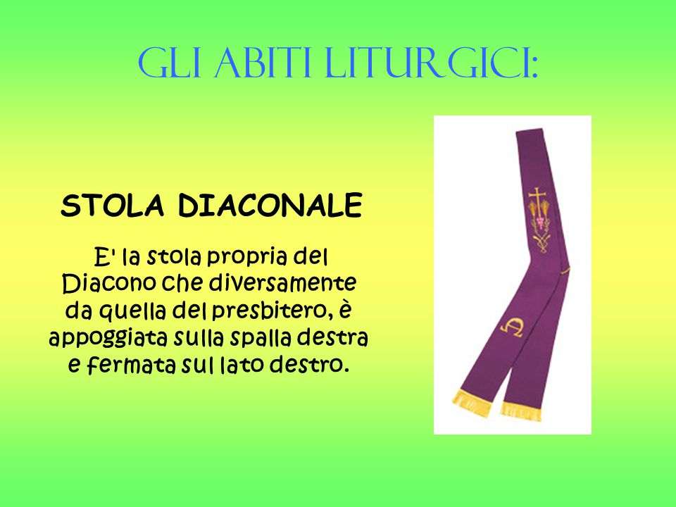 Gli Abiti liturgici: STOLA DIACONALE E' la stola propria del Diacono che diversamente da quella del presbitero, è appoggiata sulla spalla destra e fer