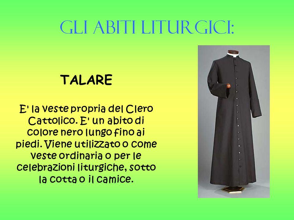 Gli Abiti liturgici: TALARE E' la veste propria del Clero Cattolico. E' un abito di colore nero lungo fino ai piedi. Viene utilizzato o come veste ord