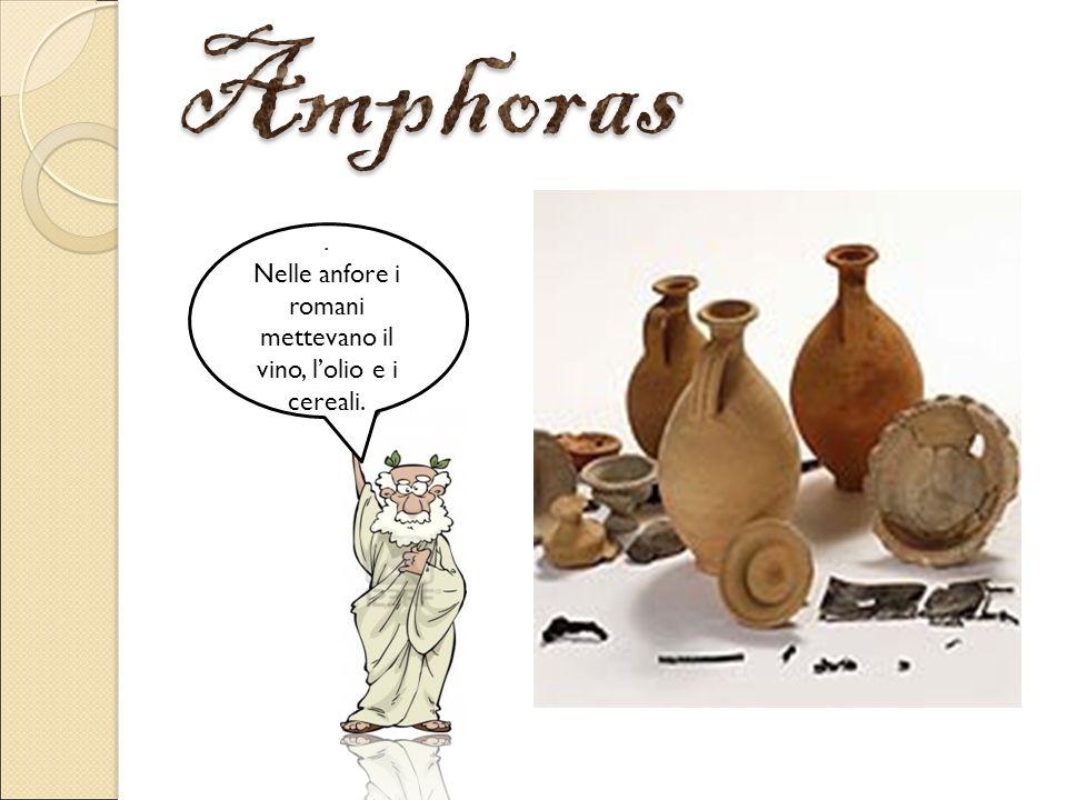 . Nelle anfore i romani mettevano il vino, l'olio e i cereali.