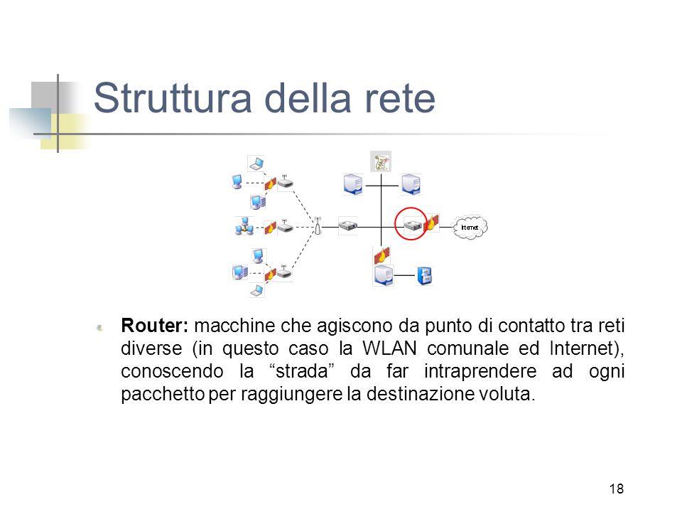 18 Struttura della rete Router: macchine che agiscono da punto di contatto tra reti diverse (in questo caso la WLAN comunale ed Internet), conoscendo la strada da far intraprendere ad ogni pacchetto per raggiungere la destinazione voluta.