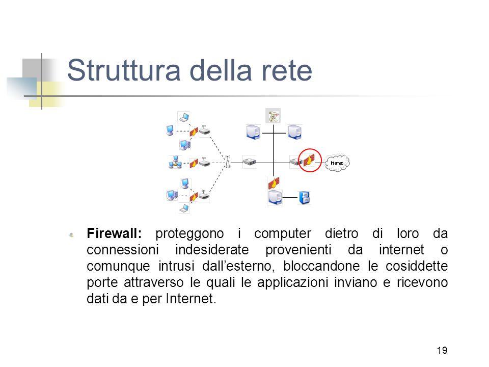 19 Struttura della rete Firewall: proteggono i computer dietro di loro da connessioni indesiderate provenienti da internet o comunque intrusi dall'esterno, bloccandone le cosiddette porte attraverso le quali le applicazioni inviano e ricevono dati da e per Internet.