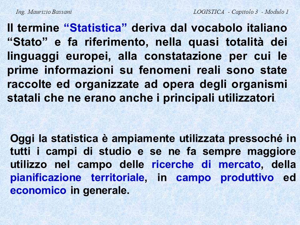 """Ing. Maurizio Bassani LOGISTICA - Capitolo 3 - Modulo 1 Il termine """"Statistica"""" deriva dal vocabolo italiano """"Stato"""" e fa riferimento, nella quasi tot"""