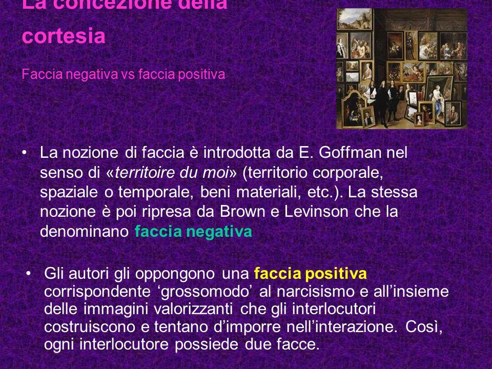 La concezione della cortesia Faccia negativa vs faccia positiva La nozione di faccia è introdotta da E. Goffman nel senso di «territoire du moi» (terr