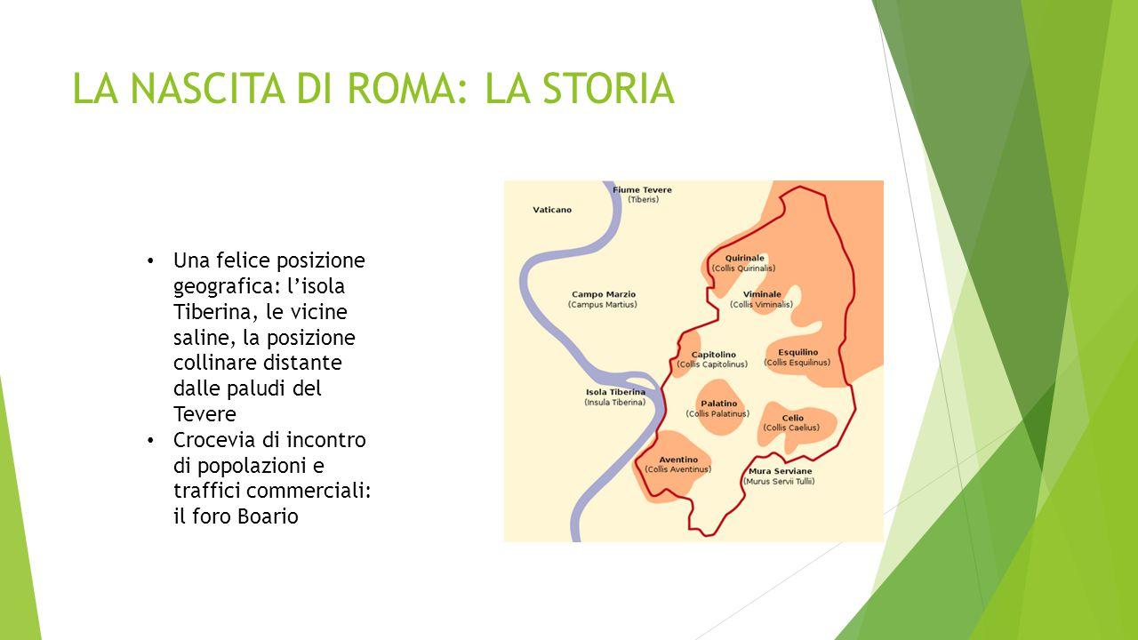 LA NASCITA DI ROMA: LA STORIA Una felice posizione geografica: l'isola Tiberina, le vicine saline, la posizione collinare distante dalle paludi del Te