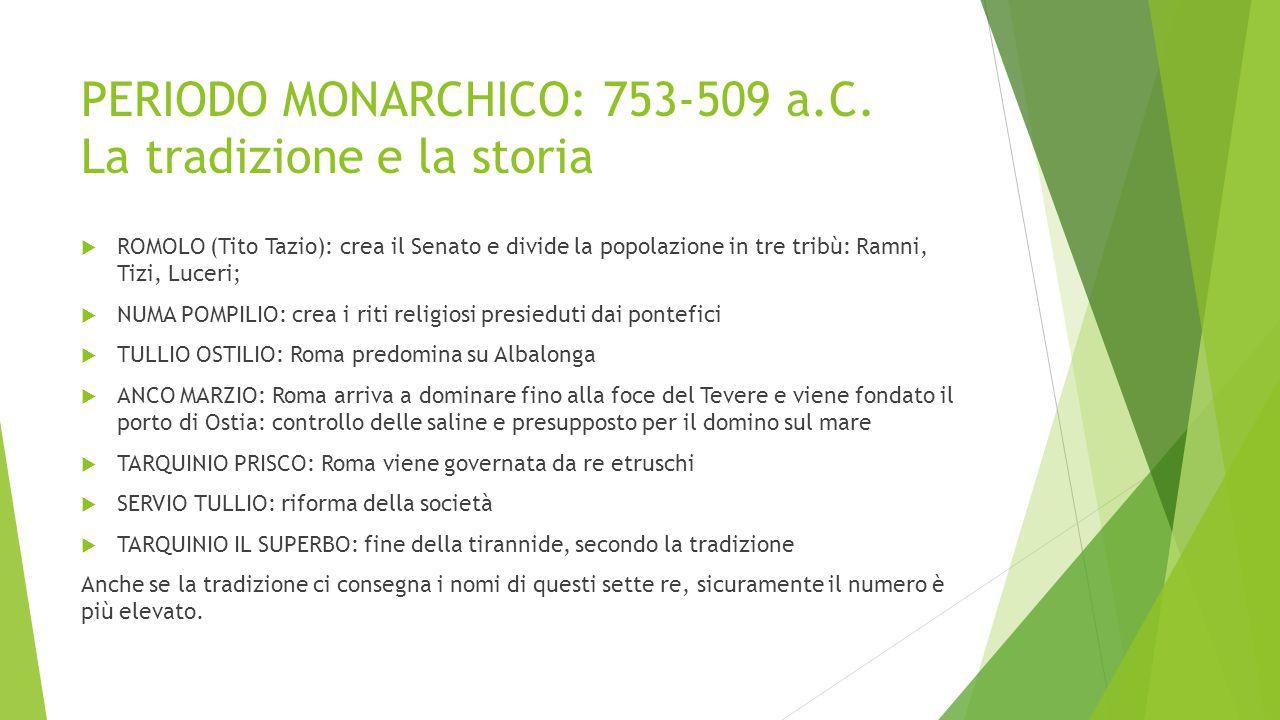 PERIODO MONARCHICO: 753-509 a.C. La tradizione e la storia  ROMOLO (Tito Tazio): crea il Senato e divide la popolazione in tre tribù: Ramni, Tizi, Lu
