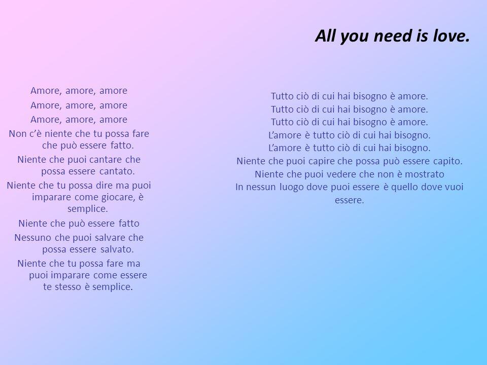 All you need is love. Amore, amore, amore Non c'è niente che tu possa fare che può essere fatto.