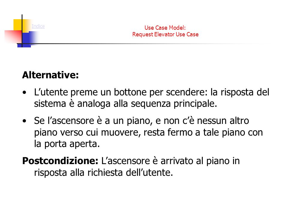 Use Case Model: Request Elevator Use Case Alternative: L'utente preme un bottone per scendere: la risposta del sistema è analoga alla sequenza principale.