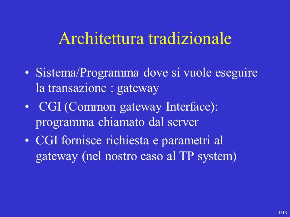 103 Architettura tradizionale Sistema/Programma dove si vuole eseguire la transazione : gateway CGI (Common gateway Interface): programma chiamato dal server CGI fornisce richiesta e parametri al gateway (nel nostro caso al TP system)