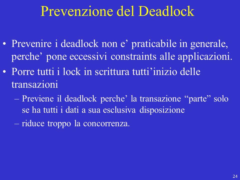 24 Prevenzione del Deadlock Prevenire i deadlock non e' praticabile in generale, perche' pone eccessivi constraints alle applicazioni.