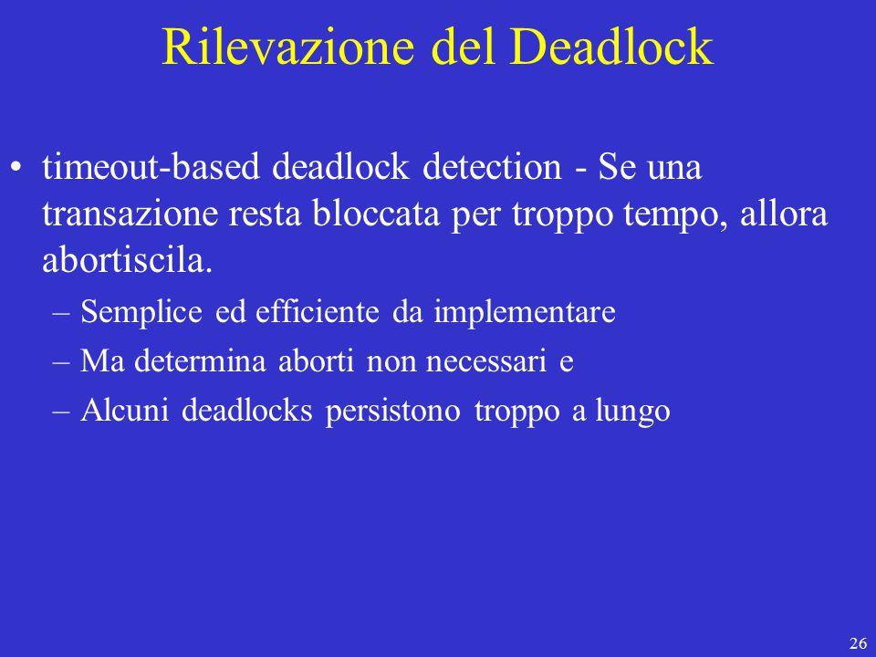 26 Rilevazione del Deadlock timeout-based deadlock detection - Se una transazione resta bloccata per troppo tempo, allora abortiscila.