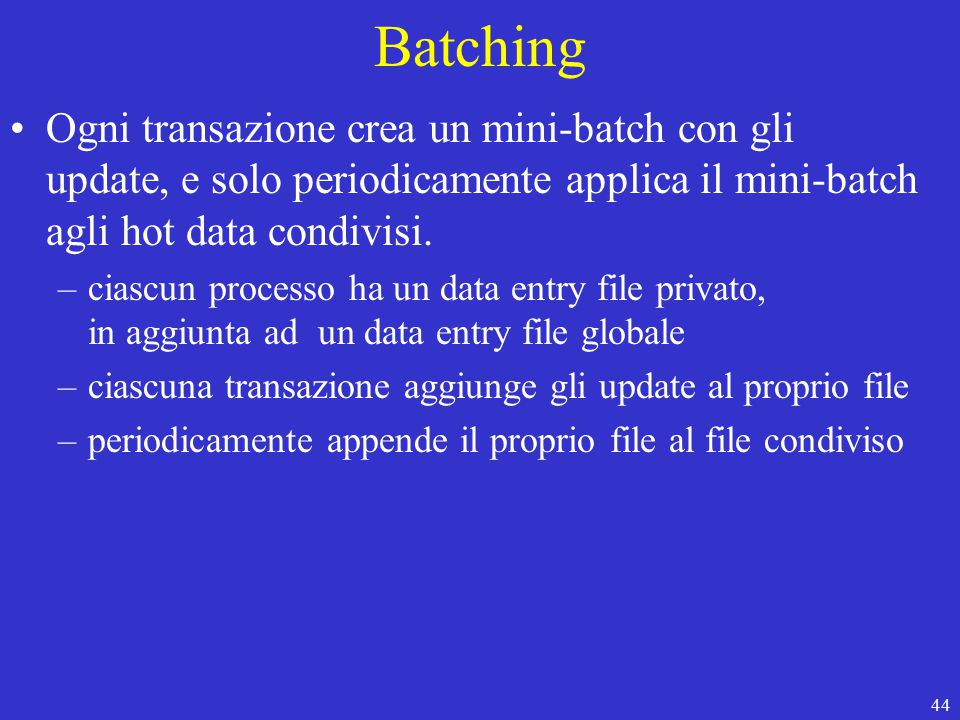 44 Batching Ogni transazione crea un mini-batch con gli update, e solo periodicamente applica il mini-batch agli hot data condivisi.
