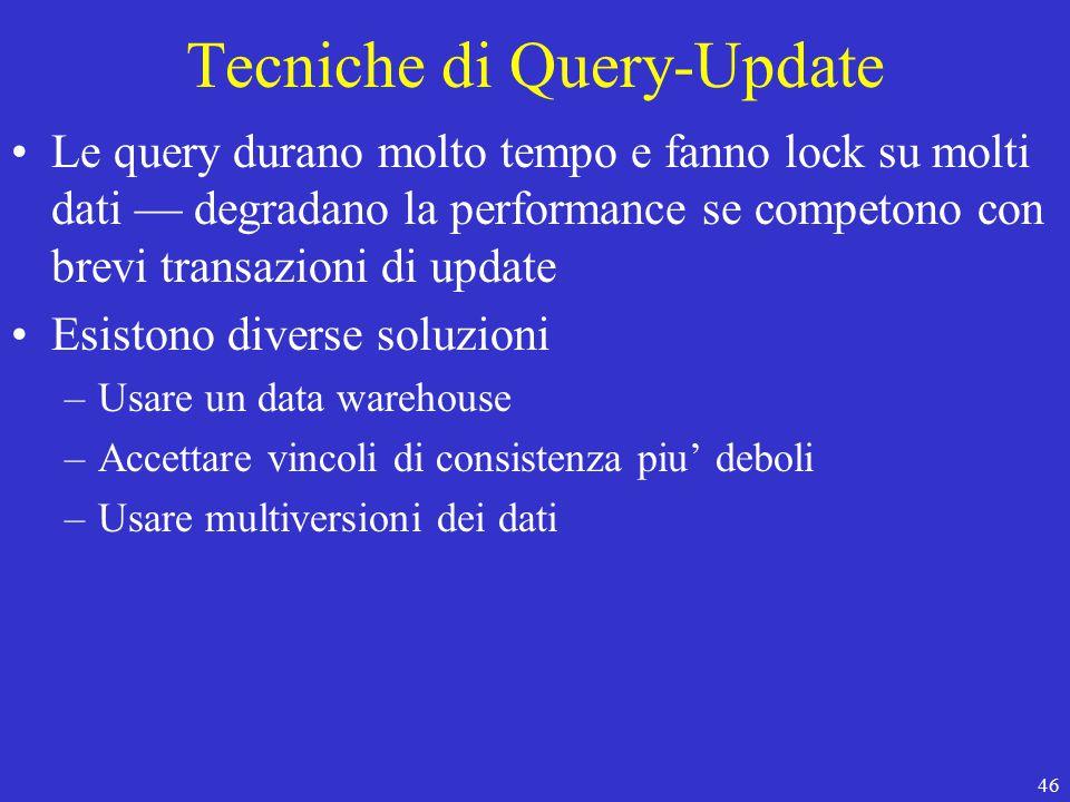 46 Tecniche di Query-Update Le query durano molto tempo e fanno lock su molti dati — degradano la performance se competono con brevi transazioni di update Esistono diverse soluzioni –Usare un data warehouse –Accettare vincoli di consistenza piu' deboli –Usare multiversioni dei dati