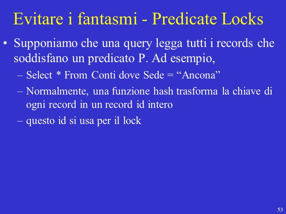 53 Evitare i fantasmi - Predicate Locks Supponiamo che una query legga tutti i records che soddisfano un predicato P.