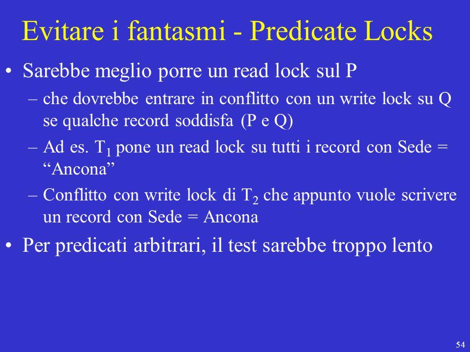 54 Evitare i fantasmi - Predicate Locks Sarebbe meglio porre un read lock sul P –che dovrebbe entrare in conflitto con un write lock su Q se qualche record soddisfa (P e Q) –Ad es.