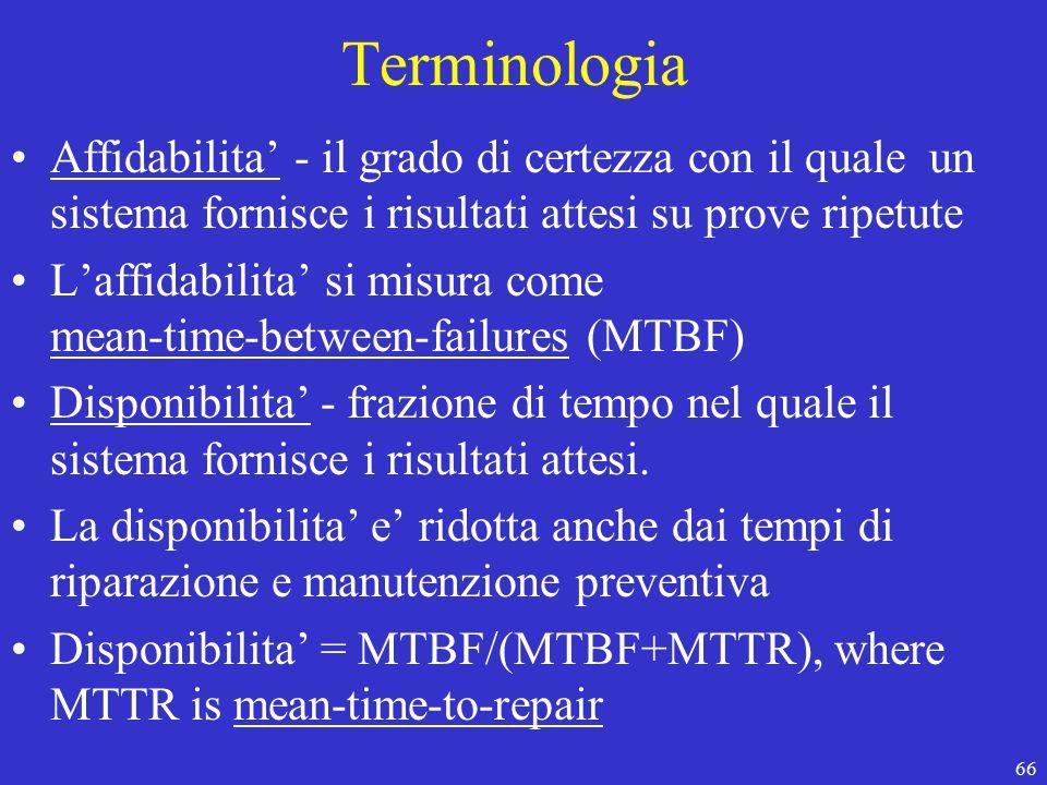 66 Terminologia Affidabilita' - il grado di certezza con il quale un sistema fornisce i risultati attesi su prove ripetute L'affidabilita' si misura come mean-time-between-failures (MTBF) Disponibilita' - frazione di tempo nel quale il sistema fornisce i risultati attesi.
