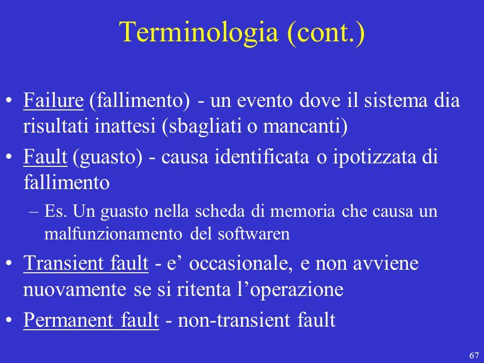67 Terminologia (cont.) Failure (fallimento) - un evento dove il sistema dia risultati inattesi (sbagliati o mancanti) Fault (guasto) - causa identificata o ipotizzata di fallimento –Es.