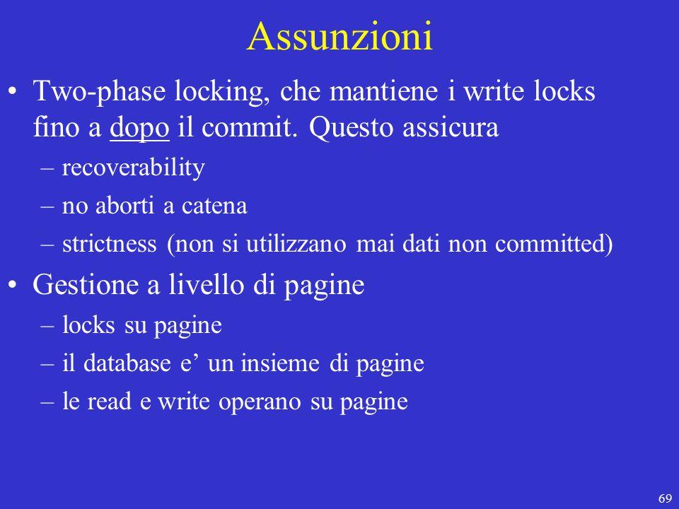 69 Assunzioni Two-phase locking, che mantiene i write locks fino a dopo il commit.