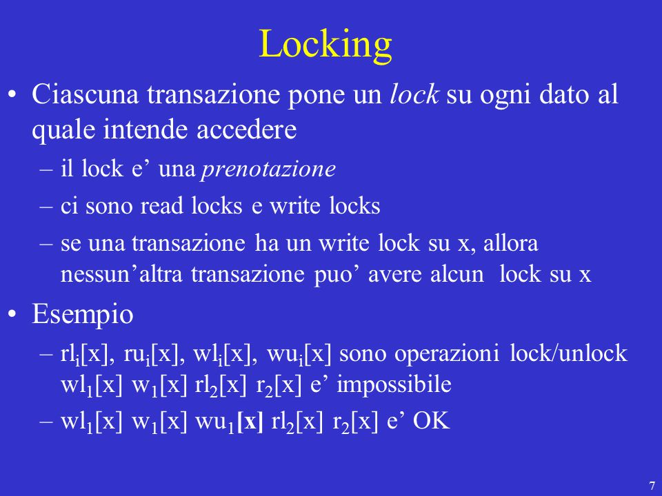 18 Lock manager Il lock manager gestisce le operazioni –Lock(trans-id, data-item-id, mode=r/w) –Unlock(trans-id, data-item-id) –Unlock(trans-id) Memorizza i lock nella lock table.