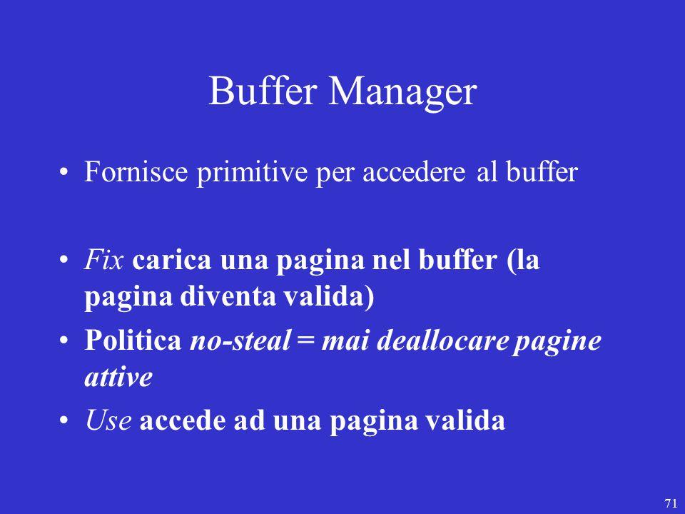 71 Buffer Manager Fornisce primitive per accedere al buffer Fix carica una pagina nel buffer (la pagina diventa valida) Politica no-steal = mai deallocare pagine attive Use accede ad una pagina valida