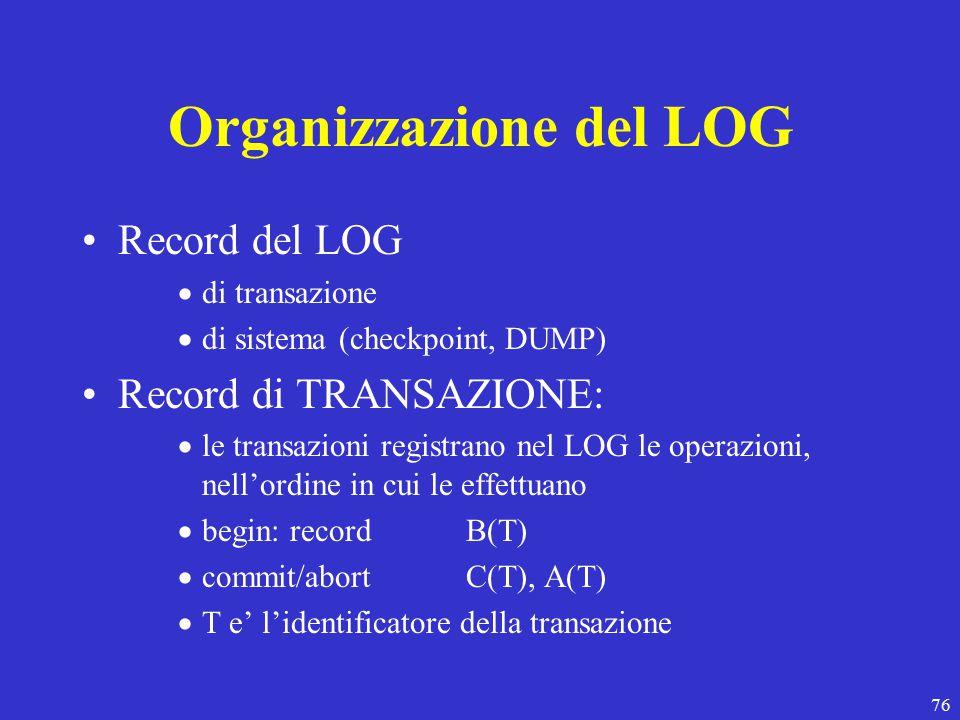 76 Organizzazione del LOG Record del LOG  di transazione  di sistema (checkpoint, DUMP) Record di TRANSAZIONE:  le transazioni registrano nel LOG le operazioni, nell'ordine in cui le effettuano  begin: record B(T)  commit/abortC(T), A(T)  T e' l'identificatore della transazione