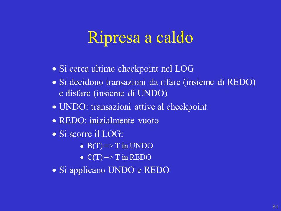 84 Ripresa a caldo  Si cerca ultimo checkpoint nel LOG  Si decidono transazioni da rifare (insieme di REDO) e disfare (insieme di UNDO)  UNDO: transazioni attive al checkpoint  REDO: inizialmente vuoto  Si scorre il LOG:  B(T) => T in UNDO  C(T) => T in REDO  Si applicano UNDO e REDO