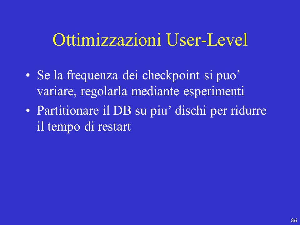 86 Ottimizzazioni User-Level Se la frequenza dei checkpoint si puo' variare, regolarla mediante esperimenti Partitionare il DB su piu' dischi per ridurre il tempo di restart