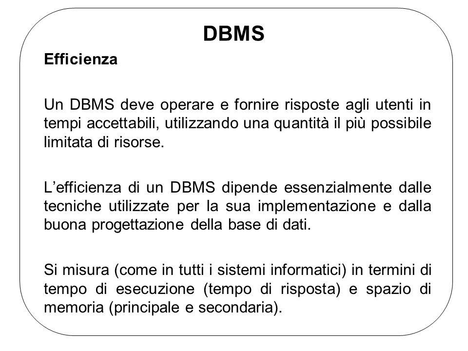 DBMS Efficienza Un DBMS deve operare e fornire risposte agli utenti in tempi accettabili, utilizzando una quantità il più possibile limitata di risorse.