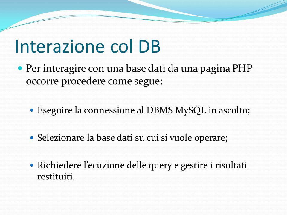 Interazione col DB Per interagire con una base dati da una pagina PHP occorre procedere come segue: Eseguire la connessione al DBMS MySQL in ascolto; Selezionare la base dati su cui si vuole operare; Richiedere l'ecuzione delle query e gestire i risultati restituiti.