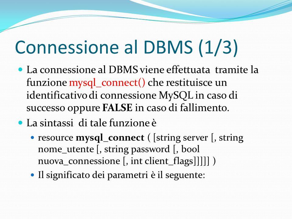 Connessione al DBMS (1/3) La connessione al DBMS viene effettuata tramite la funzione mysql_connect() che restituisce un identificativo di connessione MySQL in caso di successo oppure FALSE in caso di fallimento.