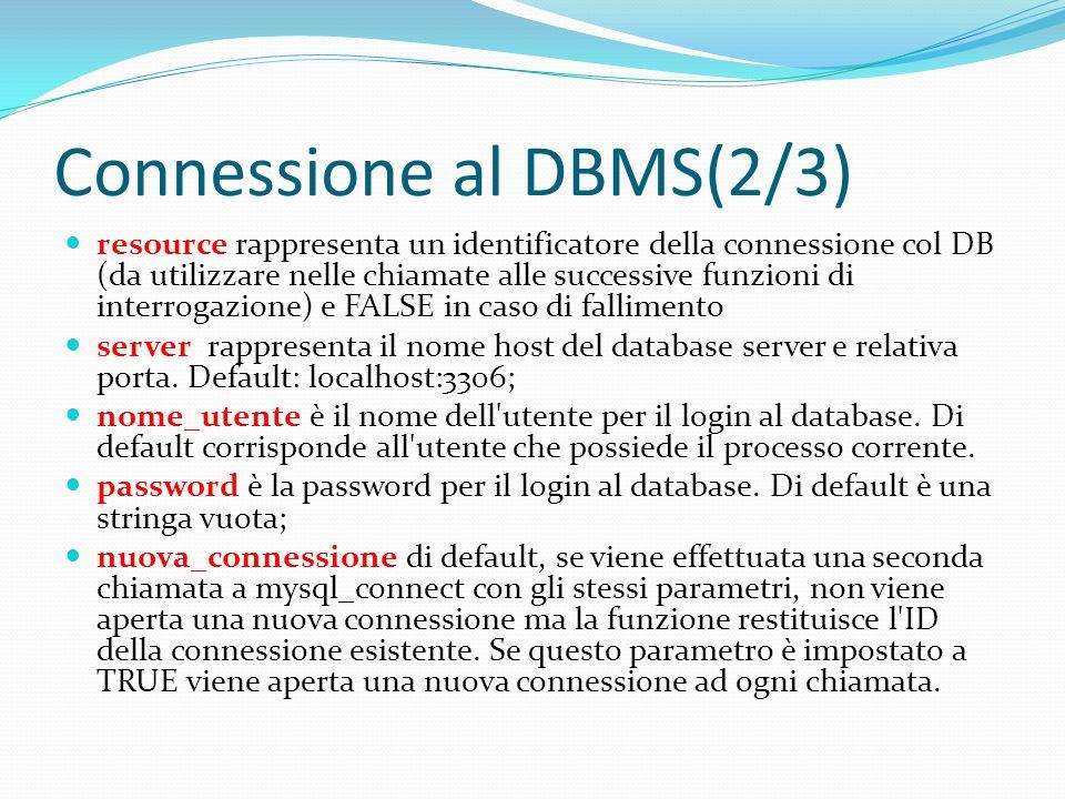 Connessione al DBMS(3/3) La connessione al server sarà chiusa non prima della fine dell esecuzione dello script, a meno che questa non sia precedentemente chiusa esplicitamente richiamando mysql_close().