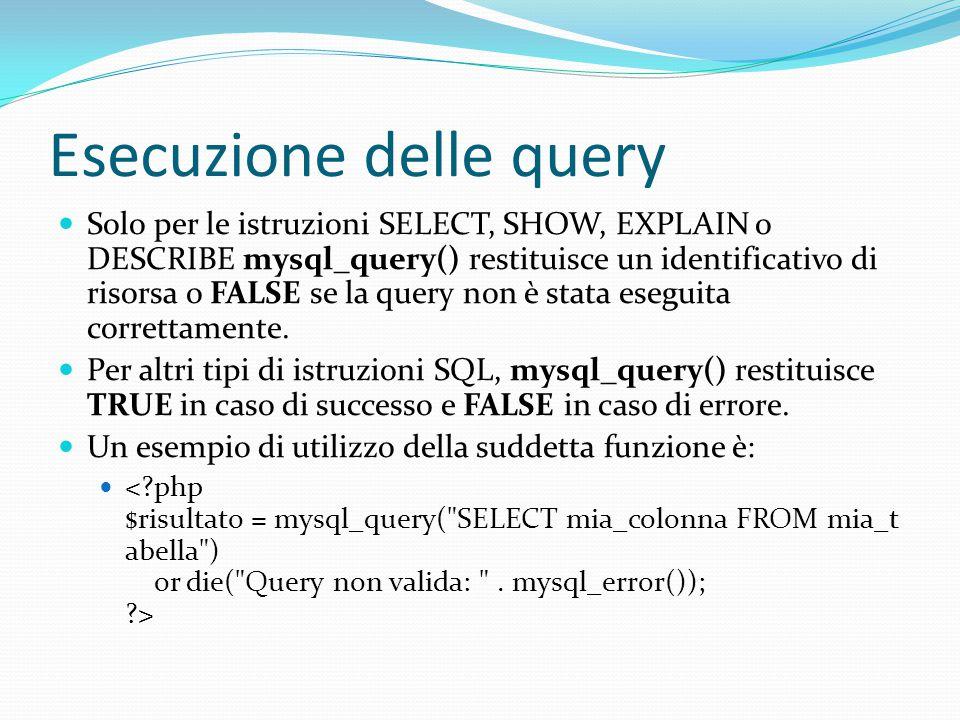Gestione dei risultati Se la query ha successo è possibile richiamare le seguenti funzioni: mysql_num_rows() per scoprire quante righe sono state restituite da un istruzione SELECT, ad esempio; mysql_affected_rows() per scoprire quante righe sono state coinvolte da un istruzione DELETE, INSERT, REPLACE o UPDATE; mysql_fetch_array () carica una riga del risultato come un array associativo, un array numerico o entrambi; mysql_fetch_row () ottiene una riga del risultato come un array enumerato.