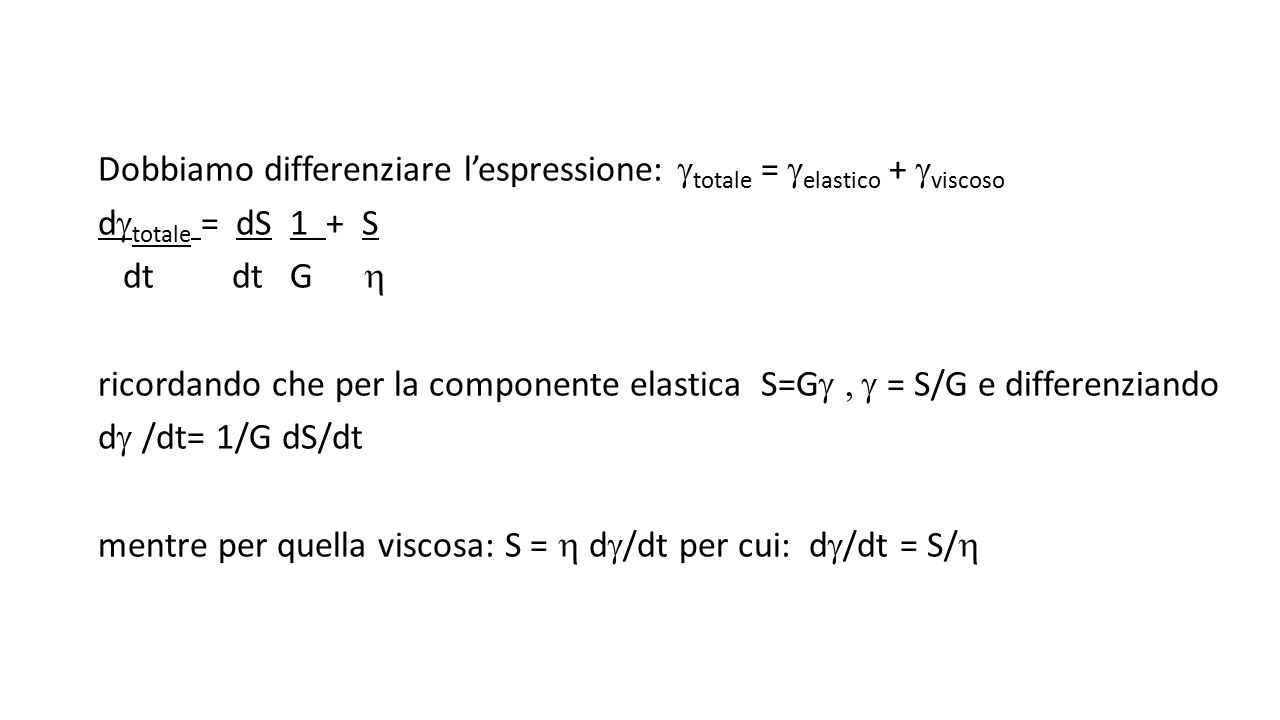 Dobbiamo differenziare l'espressione:  totale =  elastico +  viscoso d  totale = dS 1 + S dt dt G  ricordando che per la componente elastica S=G