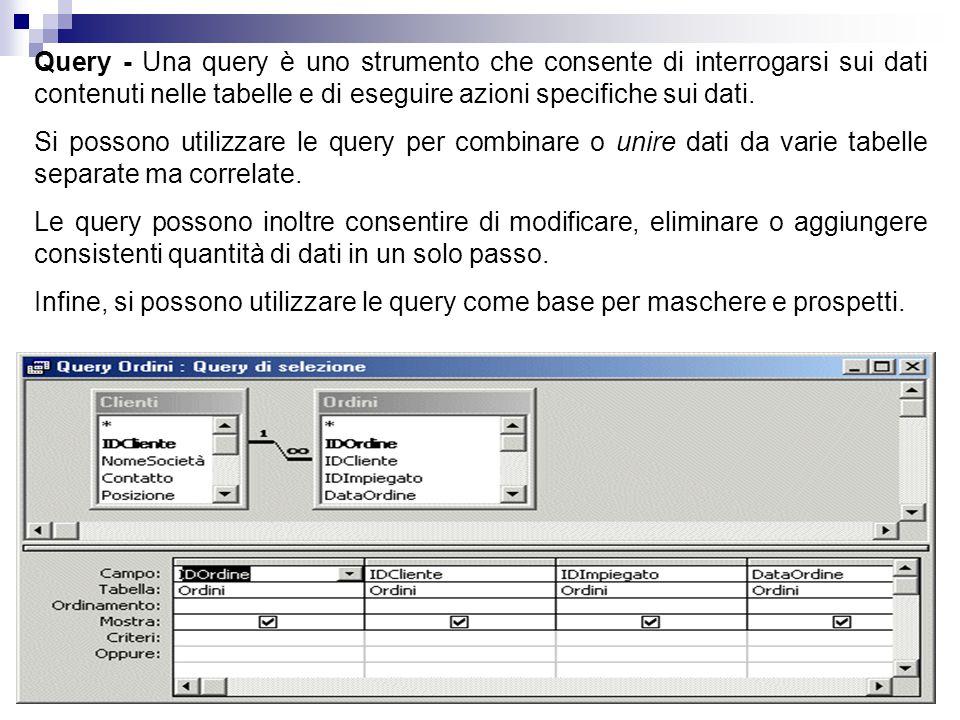 Query - Una query è uno strumento che consente di interrogarsi sui dati contenuti nelle tabelle e di eseguire azioni specifiche sui dati. Si possono u
