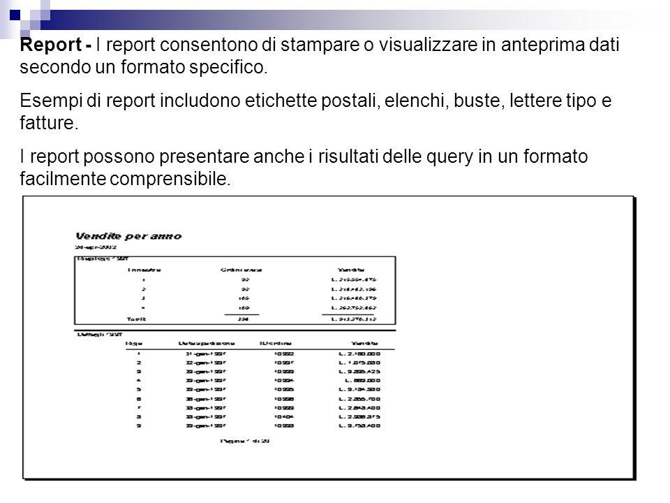 Report - I report consentono di stampare o visualizzare in anteprima dati secondo un formato specifico. Esempi di report includono etichette postali,