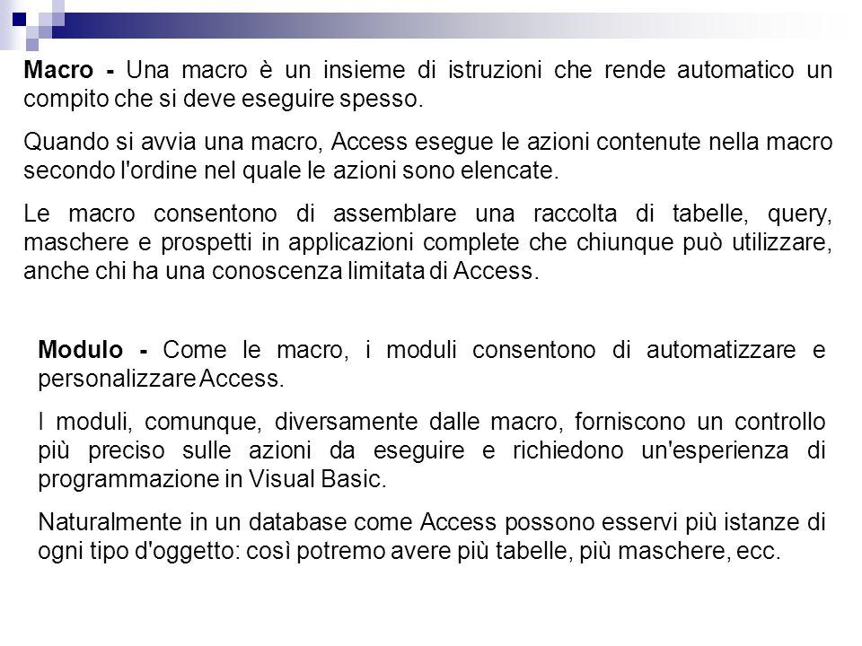 Macro - Una macro è un insieme di istruzioni che rende automatico un compito che si deve eseguire spesso. Quando si avvia una macro, Access esegue le