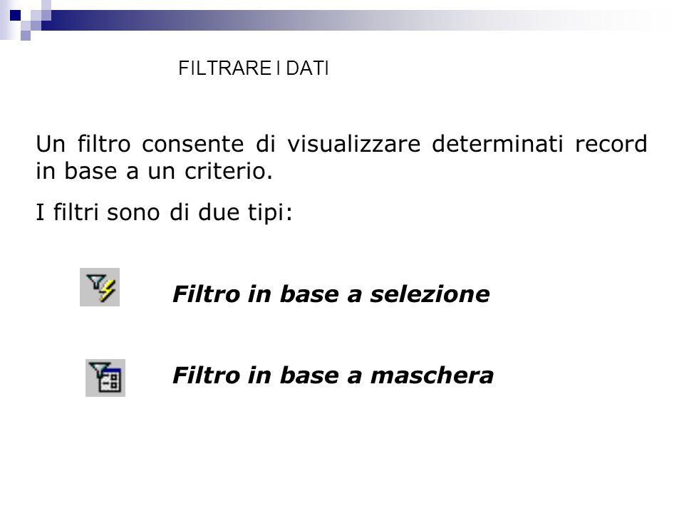FILTRARE I DATI Un filtro consente di visualizzare determinati record in base a un criterio. I filtri sono di due tipi: Filtro in base a selezione Fil