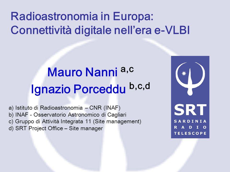 Radioastronomia in Europa: Connettività digitale nell'era e-VLBI Mauro Nanni a,c Ignazio Porceddu b,c,d a) Istituto di Radioastronomia – CNR (INAF) b)