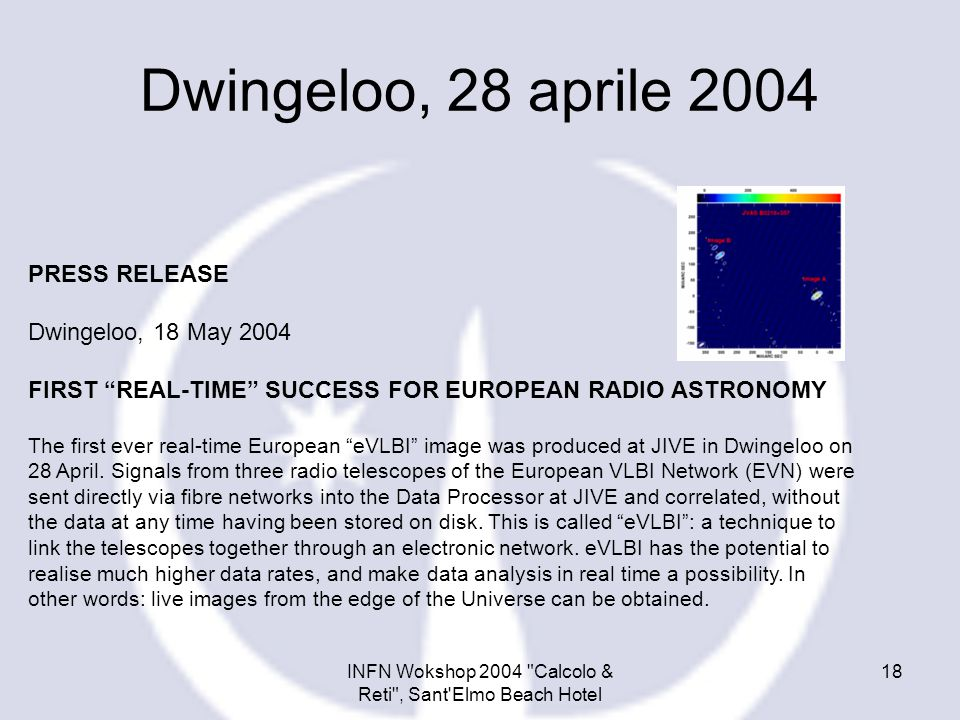 INFN Wokshop 2004 Calcolo & Reti , Sant Elmo Beach Hotel 18 PRESS RELEASE Dwingeloo, 18 May 2004 FIRST REAL-TIME SUCCESS FOR EUROPEAN RADIO ASTRONOMY The first ever real-time European eVLBI image was produced at JIVE in Dwingeloo on 28 April.