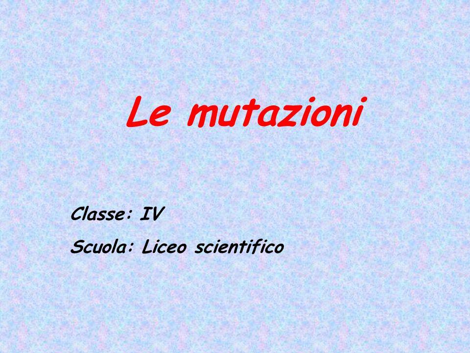Le mutazioni Classe: IV Scuola: Liceo scientifico