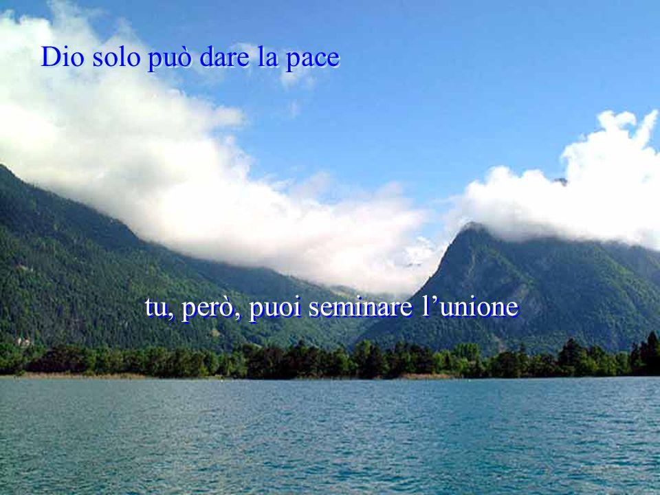Dio solo può dare la pace Dio solo può dare la pace tu, però, puoi seminare l'unione tu, però, puoi seminare l'unione