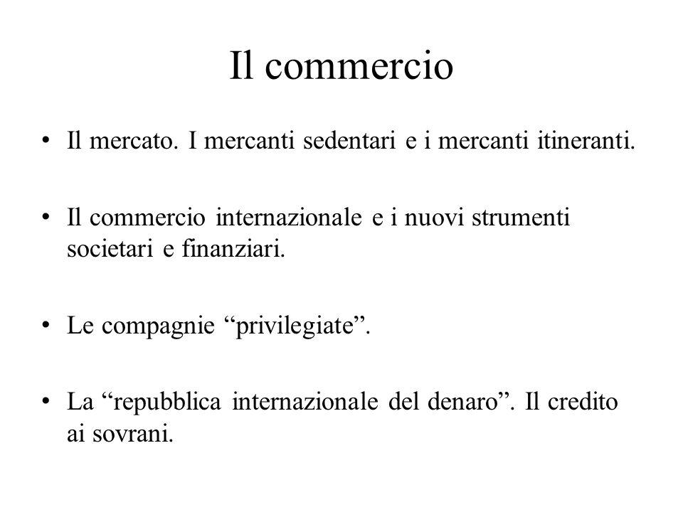 Il commercio Il mercato. I mercanti sedentari e i mercanti itineranti. Il commercio internazionale e i nuovi strumenti societari e finanziari. Le comp